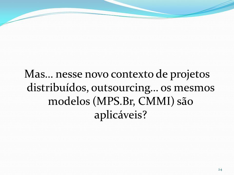 Mas… nesse novo contexto de projetos distribuídos, outsourcing… os mesmos modelos (MPS.Br, CMMI) são aplicáveis