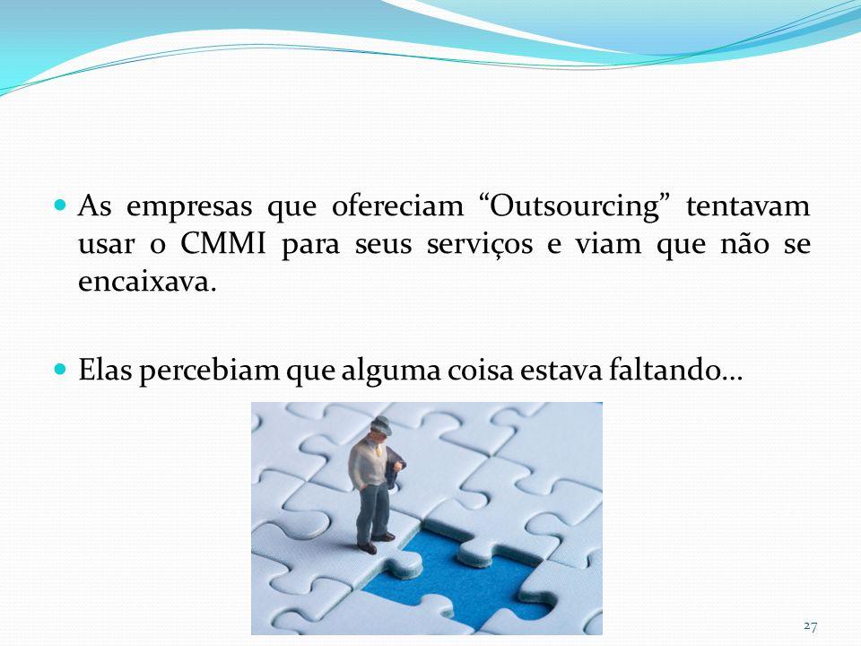 As empresas que ofereciam Outsourcing tentavam usar o CMMI para seus serviços e viam que não se encaixava.
