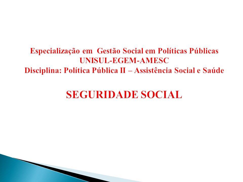 Especialização em Gestão Social em Políticas Públicas UNISUL-EGEM-AMESC Disciplina: Política Pública II – Assistência Social e Saúde SEGURIDADE SOCIAL