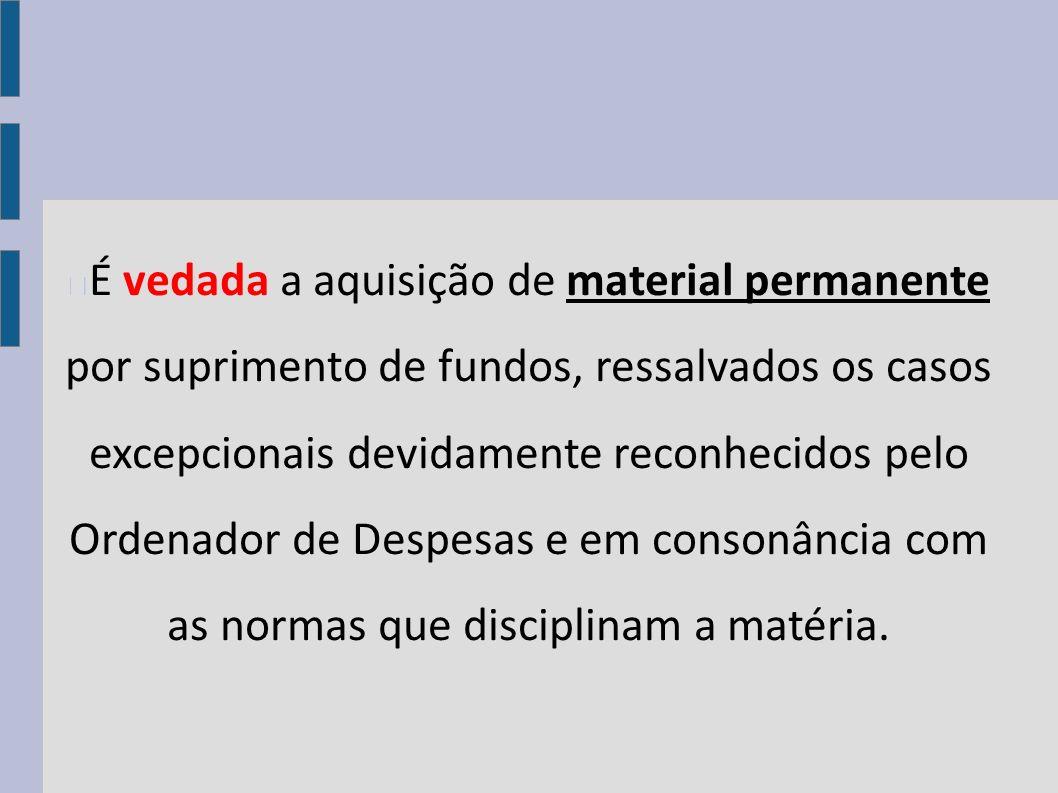 É vedada a aquisição de material permanente por suprimento de fundos, ressalvados os casos excepcionais devidamente reconhecidos pelo Ordenador de Despesas e em consonância com as normas que disciplinam a matéria.