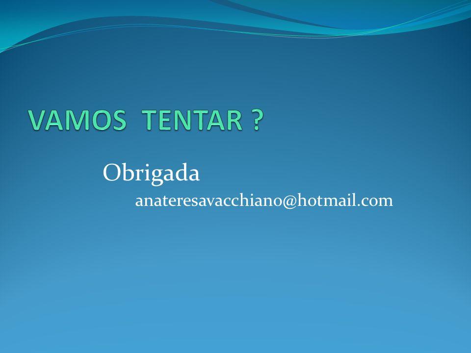 VAMOS TENTAR Obrigada anateresavacchiano@hotmail.com