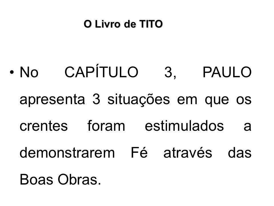 O Livro de TITO No CAPÍTULO 3, PAULO apresenta 3 situações em que os crentes foram estimulados a demonstrarem Fé através das Boas Obras.