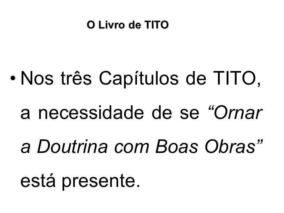 O Livro de TITO Nos três Capítulos de TITO, a necessidade de se Ornar a Doutrina com Boas Obras está presente.