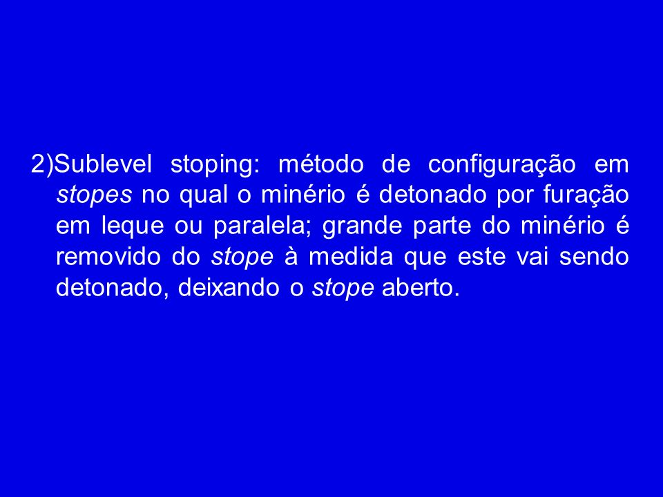 2)Sublevel stoping: método de configuração em stopes no qual o minério é detonado por furação em leque ou paralela; grande parte do minério é removido do stope à medida que este vai sendo detonado, deixando o stope aberto.