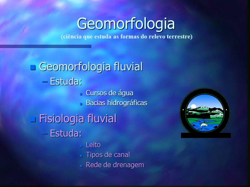 Geomorfologia Geomorfologia fluvial Fisiologia fluvial Estuda: Estuda: