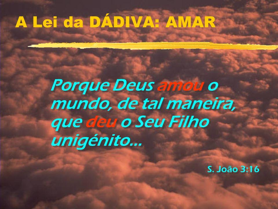 A Lei da DÁDIVA: AMAR Porque Deus amou o mundo, de tal maneira, que deu o Seu Filho unigénito...