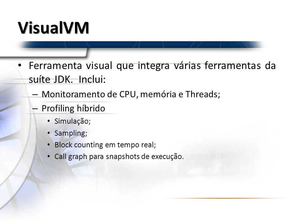 VisualVM Ferramenta visual que integra várias ferramentas da suíte JDK. Inclui: Monitoramento de CPU, memória e Threads;