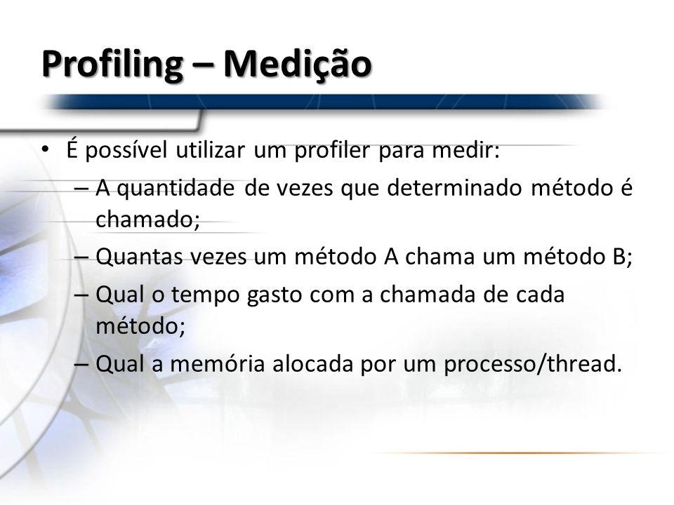 Profiling – Medição É possível utilizar um profiler para medir: