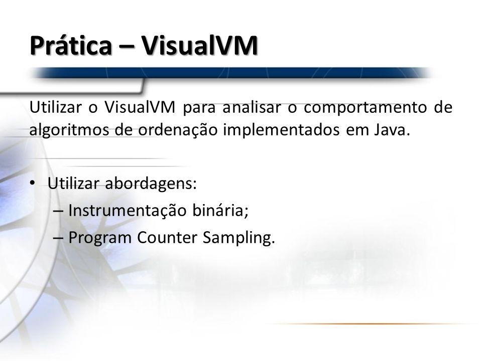 Prática – VisualVM Utilizar o VisualVM para analisar o comportamento de algoritmos de ordenação implementados em Java.