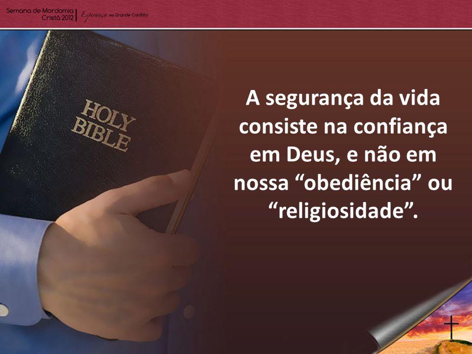 A segurança da vida consiste na confiança em Deus, e não em nossa obediência ou religiosidade .