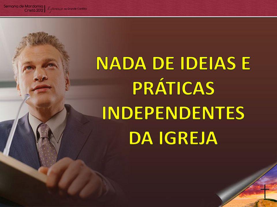 NADA DE IDEIAS E PRÁTICAS INDEPENDENTES DA IGREJA