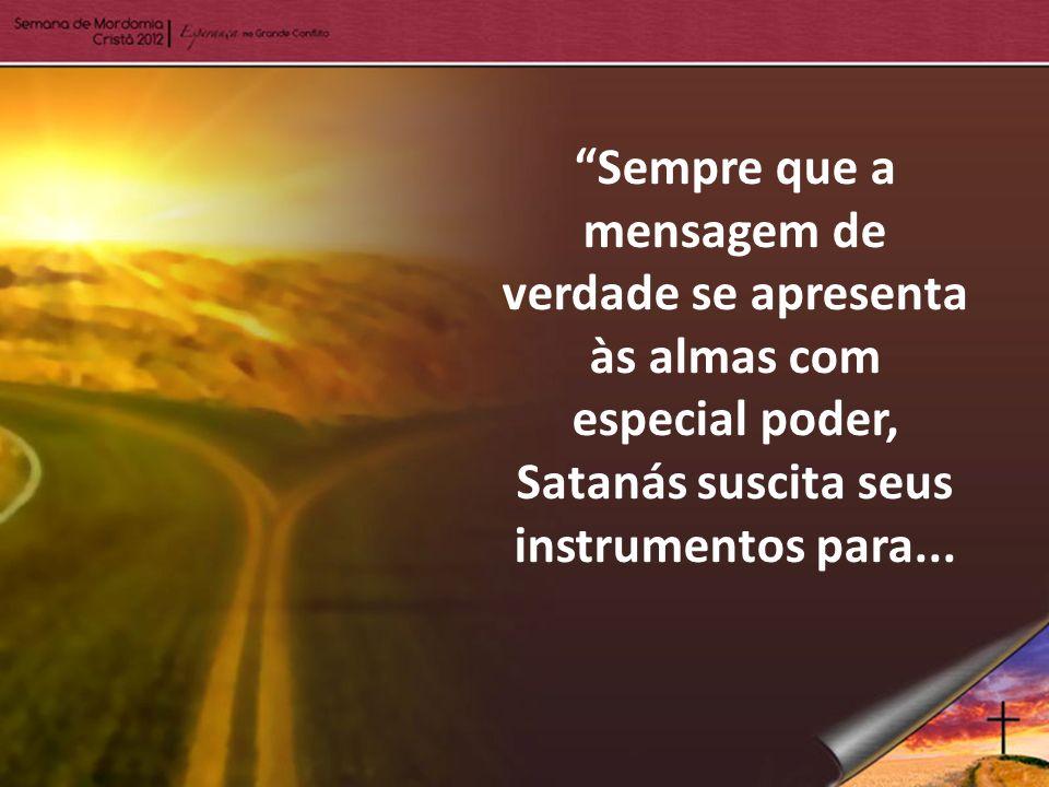 Sempre que a mensagem de verdade se apresenta às almas com especial poder, Satanás suscita seus instrumentos para...