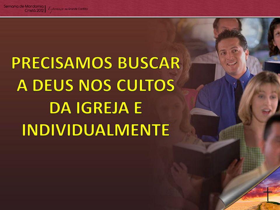 PRECISAMOS BUSCAR A DEUS NOS CULTOS DA IGREJA E INDIVIDUALMENTE