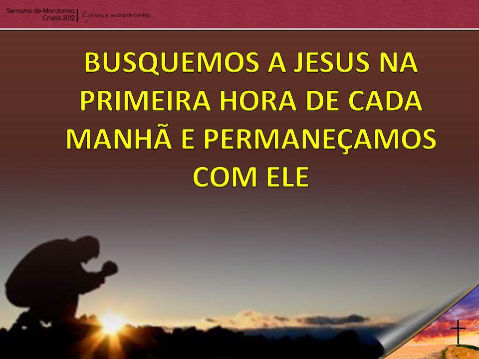 BUSQUEMOS A JESUS NA PRIMEIRA HORA DE CADA MANHÃ E PERMANEÇAMOS COM ELE