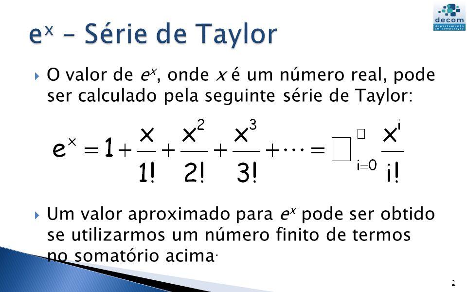 ex – Série de Taylor O valor de ex, onde x é um número real, pode ser calculado pela seguinte série de Taylor: