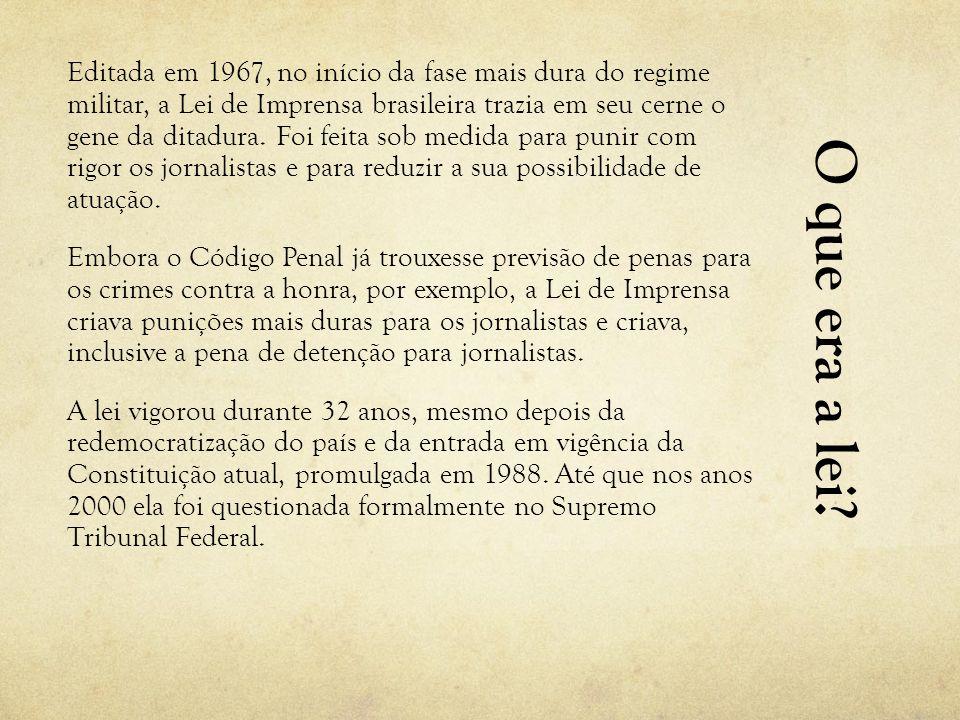 Editada em 1967, no início da fase mais dura do regime militar, a Lei de Imprensa brasileira trazia em seu cerne o gene da ditadura. Foi feita sob medida para punir com rigor os jornalistas e para reduzir a sua possibilidade de atuação.