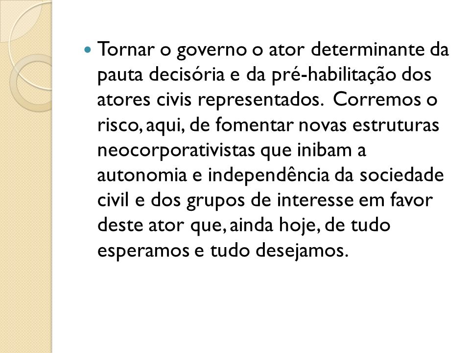 Tornar o governo o ator determinante da pauta decisória e da pré-habilitação dos atores civis representados.