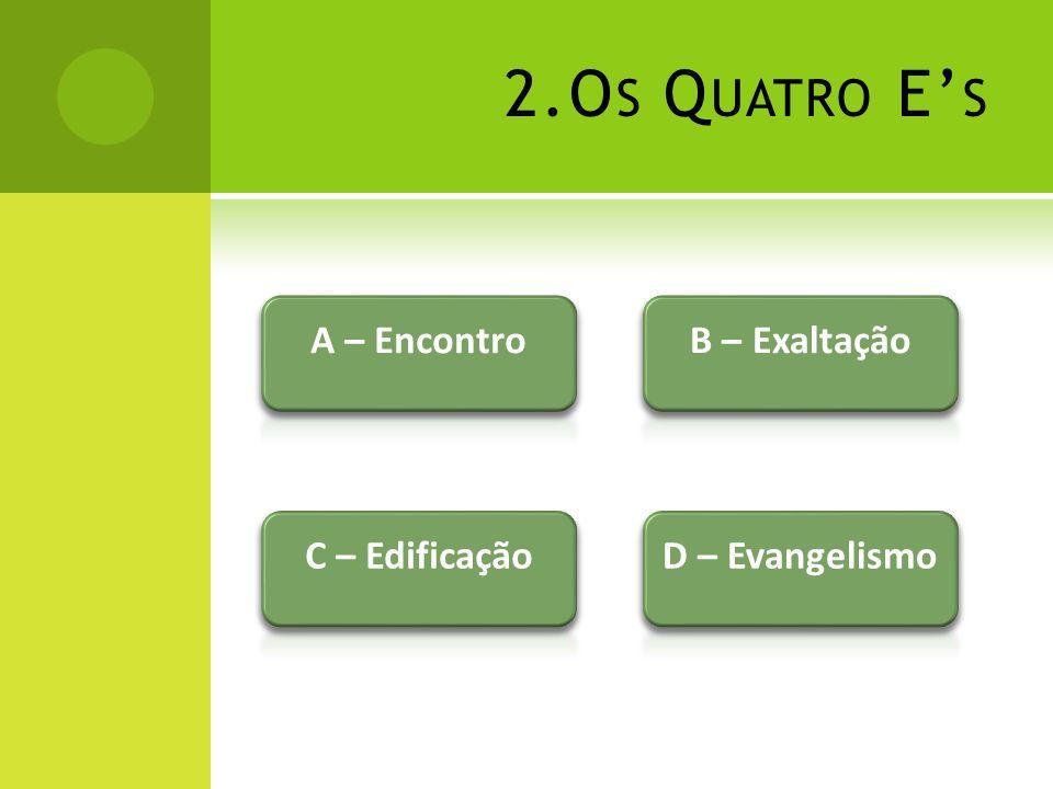 2.Os Quatro E's A – Encontro B – Exaltação C – Edificação