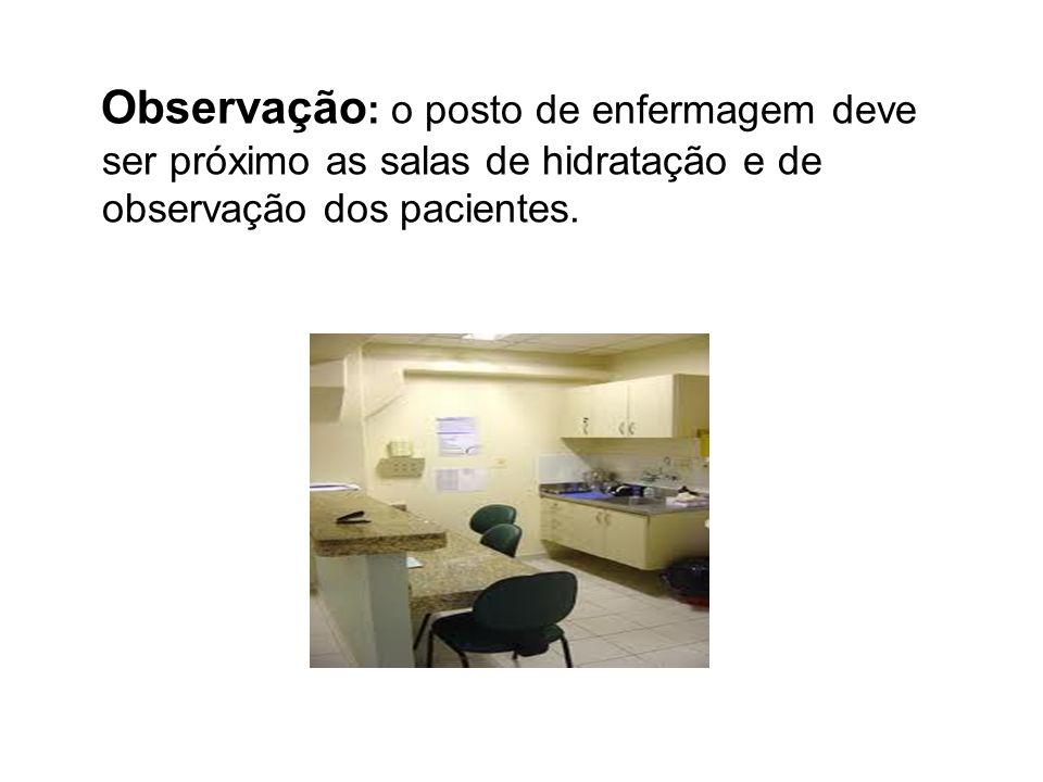 Observação: o posto de enfermagem deve ser próximo as salas de hidratação e de observação dos pacientes.
