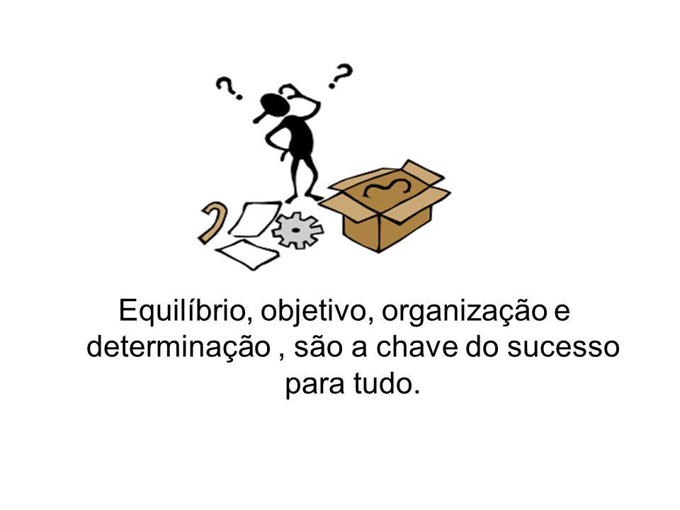 Equilíbrio, objetivo, organização e determinação , são a chave do sucesso para tudo.