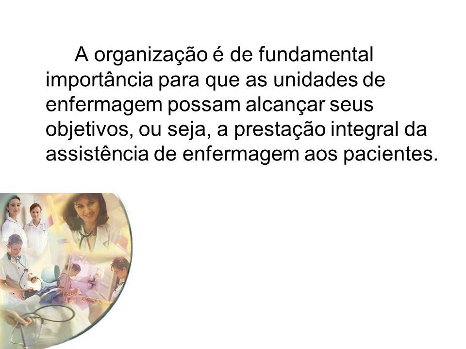 A organização é de fundamental importância para que as unidades de enfermagem possam alcançar seus objetivos, ou seja, a prestação integral da assistência de enfermagem aos pacientes.