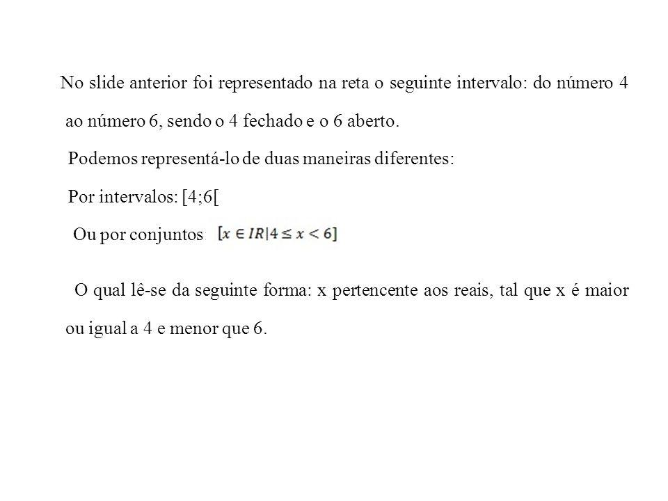No slide anterior foi representado na reta o seguinte intervalo: do número 4 ao número 6, sendo o 4 fechado e o 6 aberto.