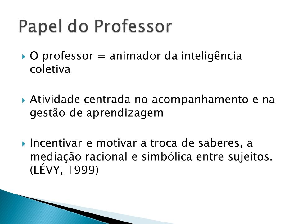 Papel do Professor O professor = animador da inteligência coletiva
