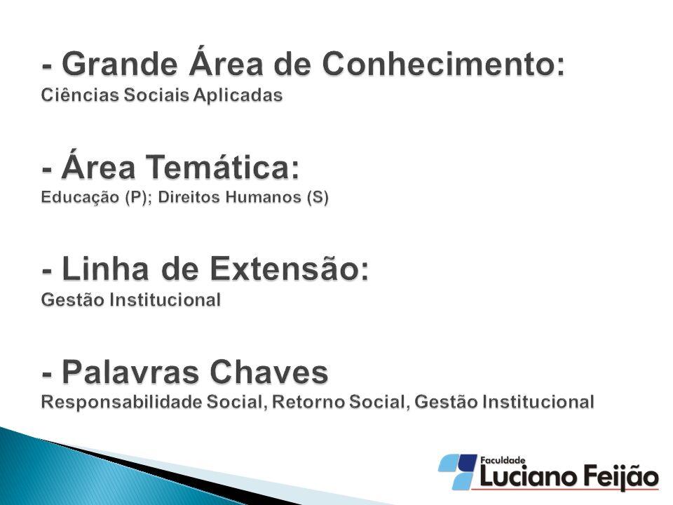 - Grande Área de Conhecimento: Ciências Sociais Aplicadas - Área Temática: Educação (P); Direitos Humanos (S) - Linha de Extensão: Gestão Institucional - Palavras Chaves Responsabilidade Social, Retorno Social, Gestão Institucional