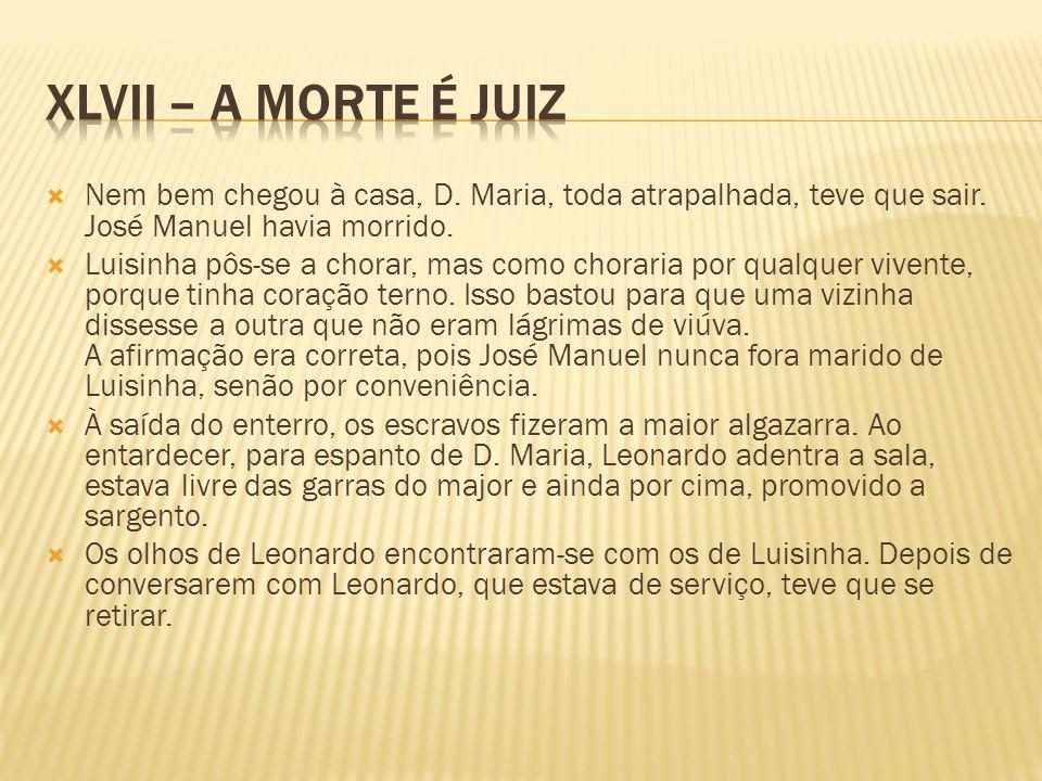 XLVII – A morte é juiz Nem bem chegou à casa, D. Maria, toda atrapalhada, teve que sair. José Manuel havia morrido.