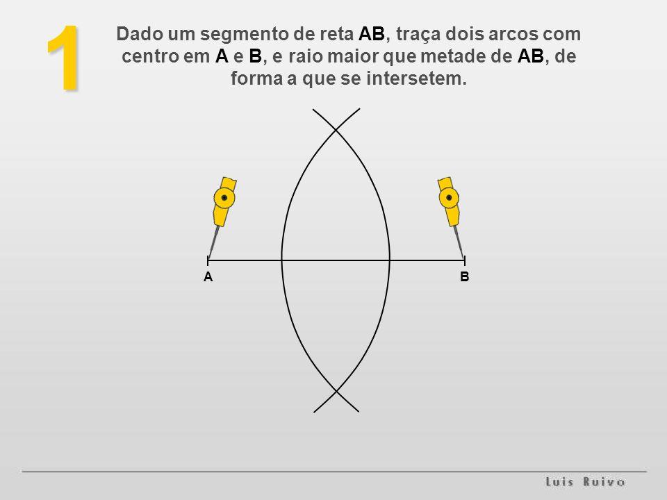 1 Dado um segmento de reta AB, traça dois arcos com centro em A e B, e raio maior que metade de AB, de forma a que se intersetem.