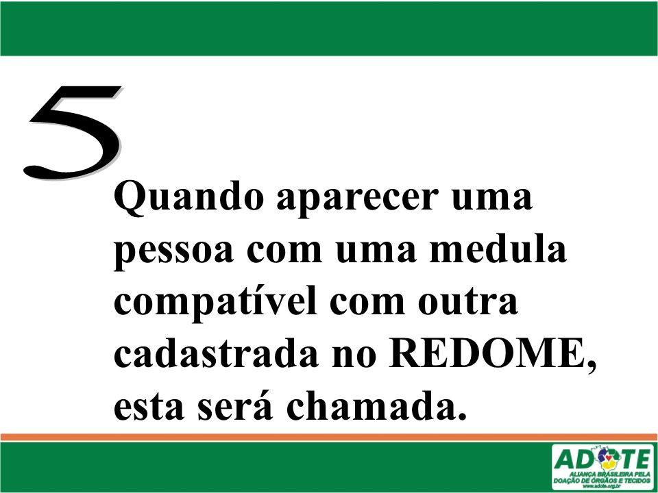 5 Quando aparecer uma pessoa com uma medula compatível com outra cadastrada no REDOME, esta será chamada.