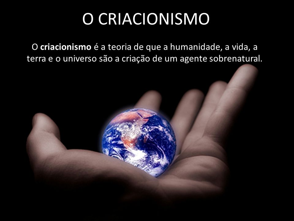 O CRIACIONISMO O criacionismo é a teoria de que a humanidade, a vida, a terra e o universo são a criação de um agente sobrenatural.