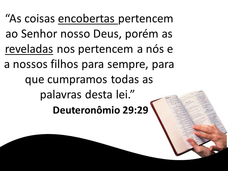 As coisas encobertas pertencem ao Senhor nosso Deus, porém as reveladas nos pertencem a nós e a nossos filhos para sempre, para que cumpramos todas as palavras desta lei. Deuteronômio 29:29