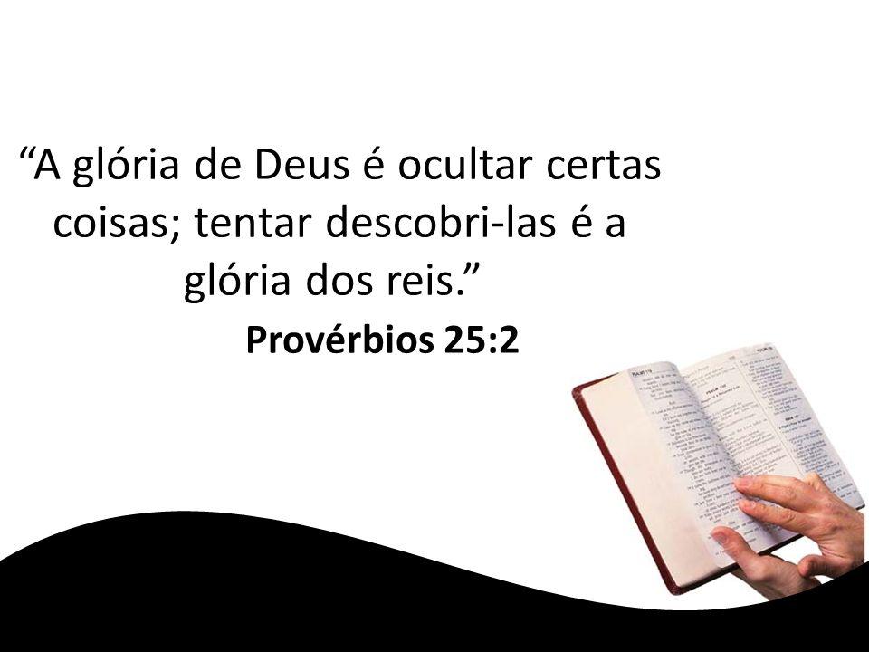 A glória de Deus é ocultar certas coisas; tentar descobri-las é a glória dos reis. Provérbios 25:2