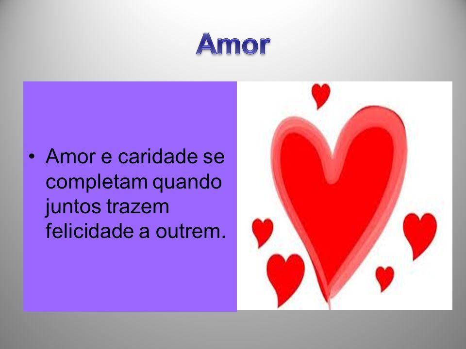 Amor Amor e caridade se completam quando juntos trazem felicidade a outrem.