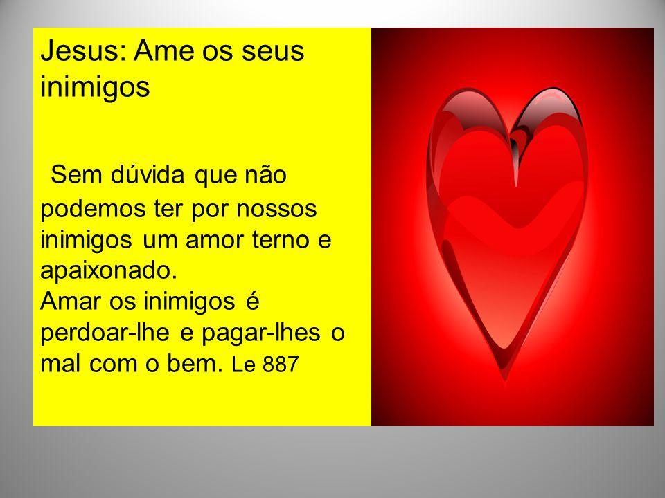 Jesus: Ame os seus inimigos Sem dúvida que não podemos ter por nossos inimigos um amor terno e apaixonado.