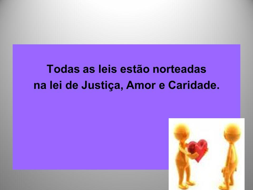 Todas as leis estão norteadas na lei de Justiça, Amor e Caridade.