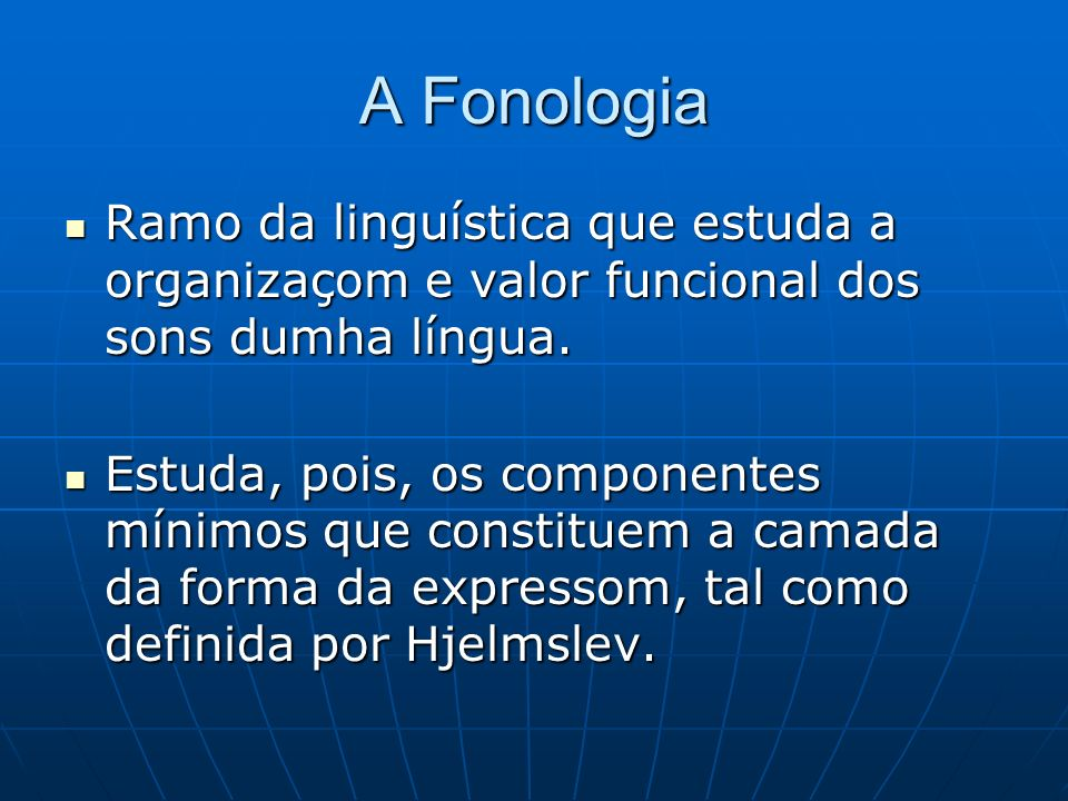 A Fonologia Ramo da linguística que estuda a organizaçom e valor funcional dos sons dumha língua.