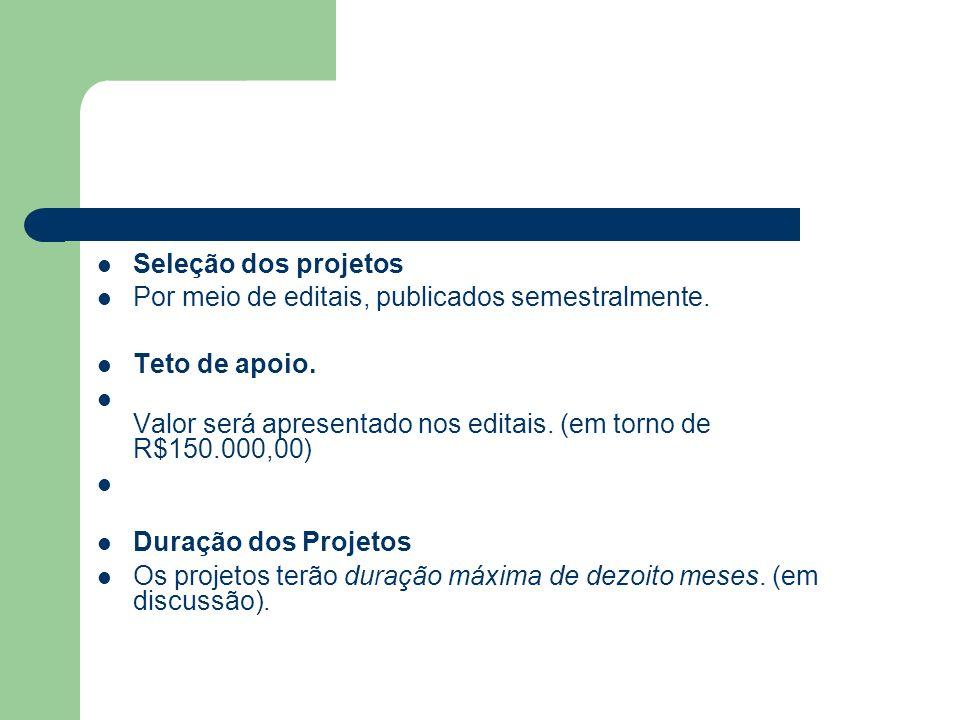 Seleção dos projetos Por meio de editais, publicados semestralmente. Teto de apoio. Valor será apresentado nos editais. (em torno de R$150.000,00)