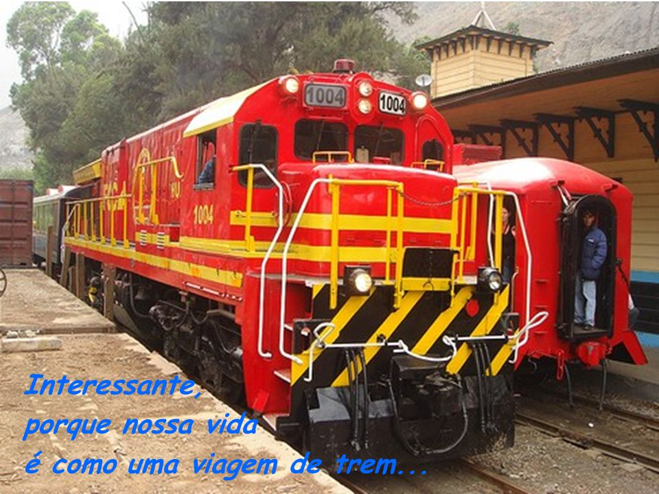 Interessante, porque nossa vida é como uma viagem de trem...