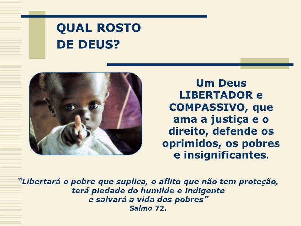 QUAL ROSTO DE DEUS Um Deus LIBERTADOR e COMPASSIVO, que ama a justiça e o direito, defende os oprimidos, os pobres e insignificantes.