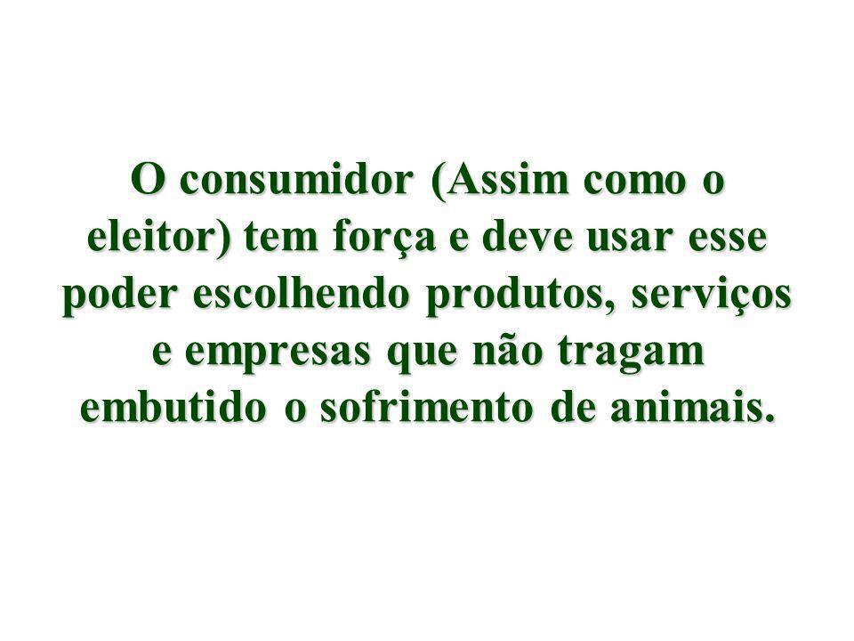 O consumidor (Assim como o eleitor) tem força e deve usar esse poder escolhendo produtos, serviços e empresas que não tragam embutido o sofrimento de animais.