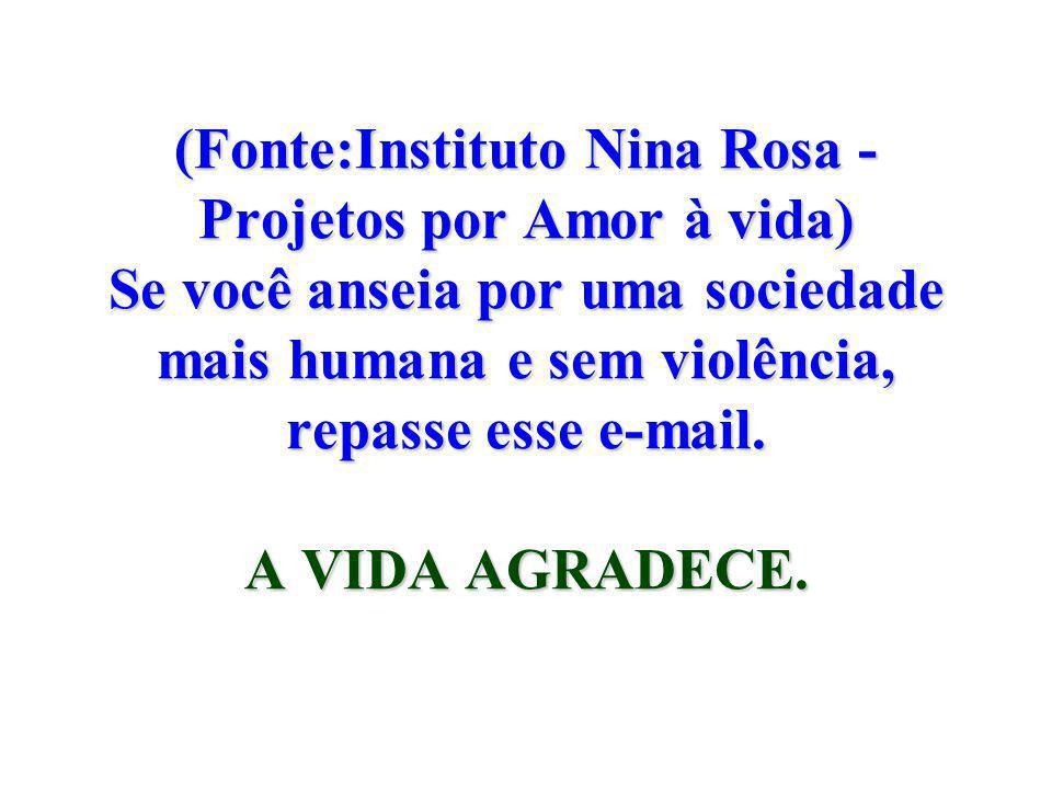 (Fonte:Instituto Nina Rosa - Projetos por Amor à vida) Se você anseia por uma sociedade mais humana e sem violência, repasse esse e-mail.