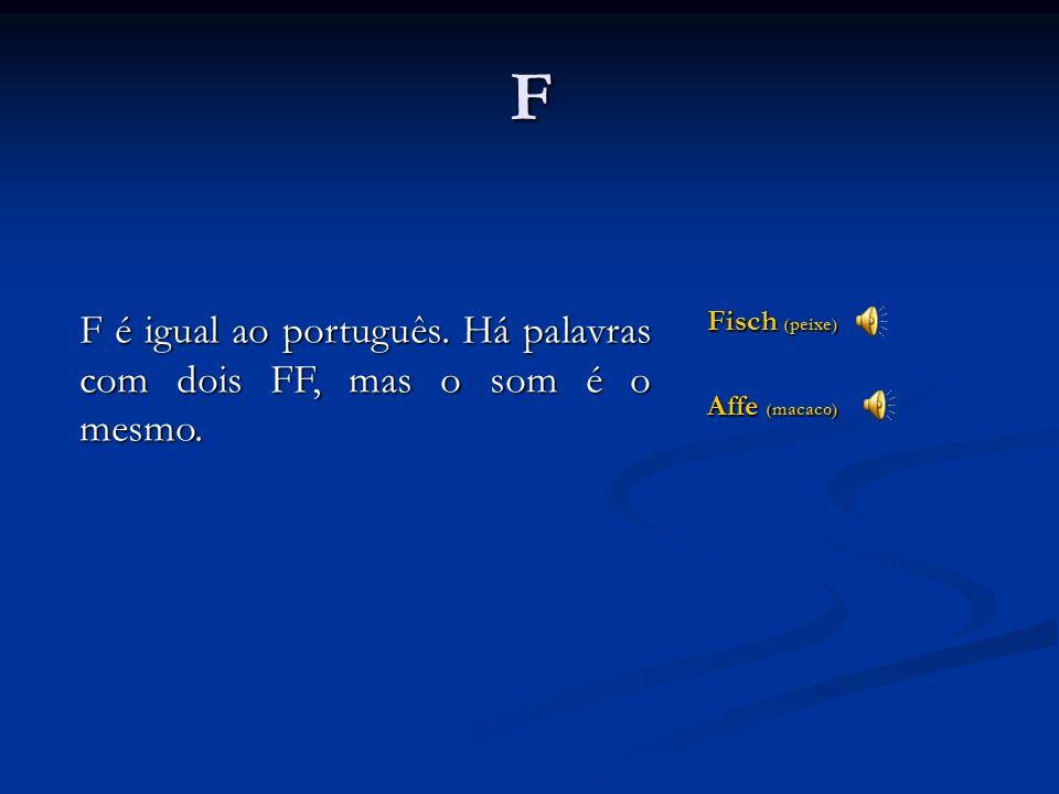 F F é igual ao português. Há palavras com dois FF, mas o som é o mesmo. Fisch (peixe) Affe (macaco)
