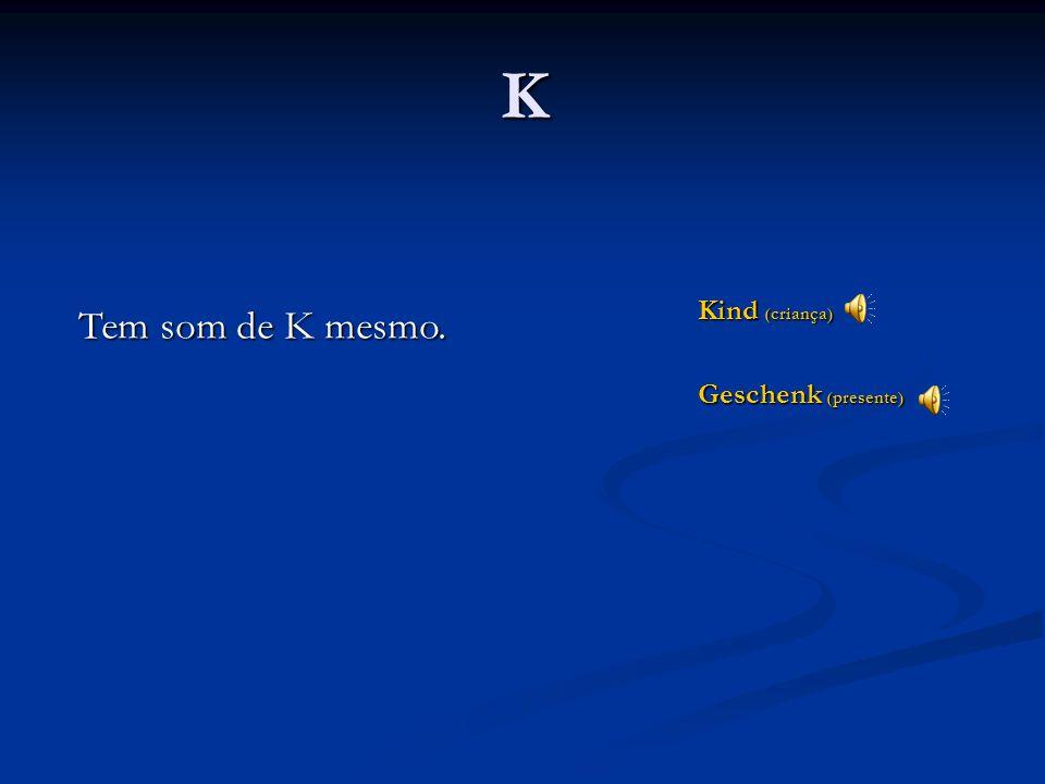 K Kind (criança) Geschenk (presente) Tem som de K mesmo.