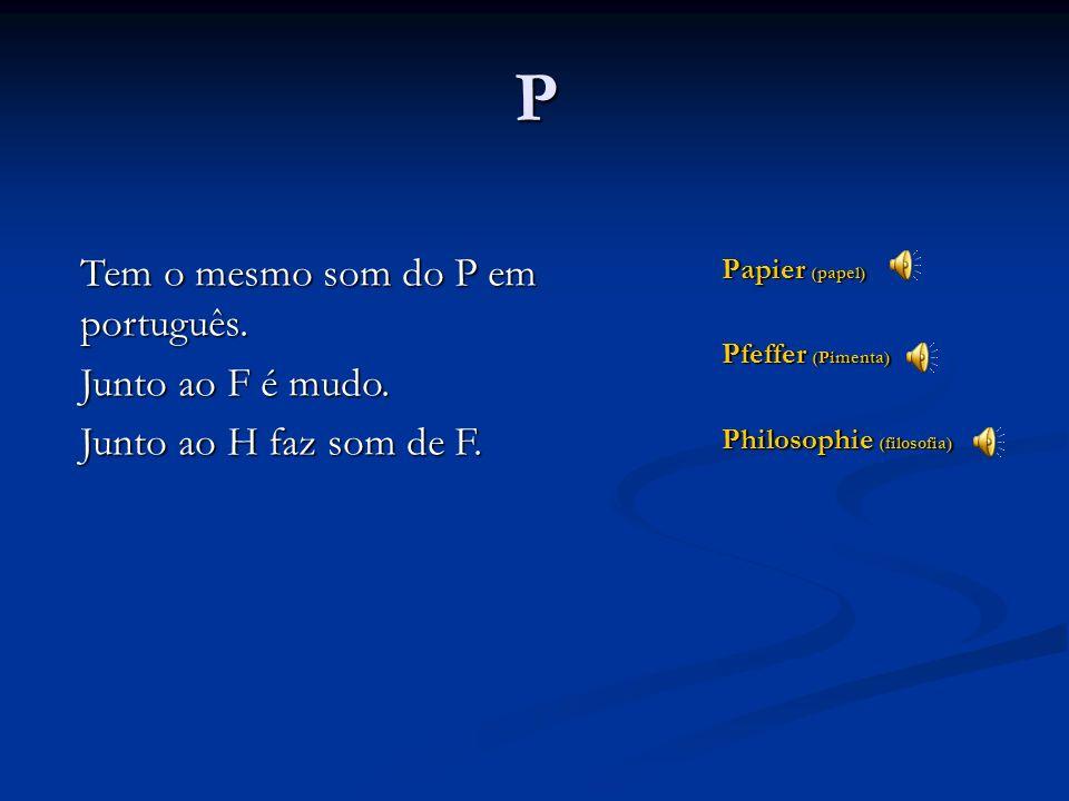 P Tem o mesmo som do P em português. Junto ao F é mudo.
