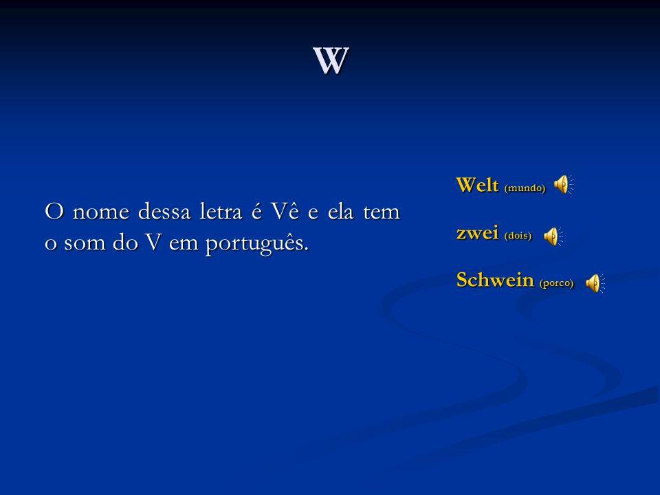 W O nome dessa letra é Vê e ela tem o som do V em português.