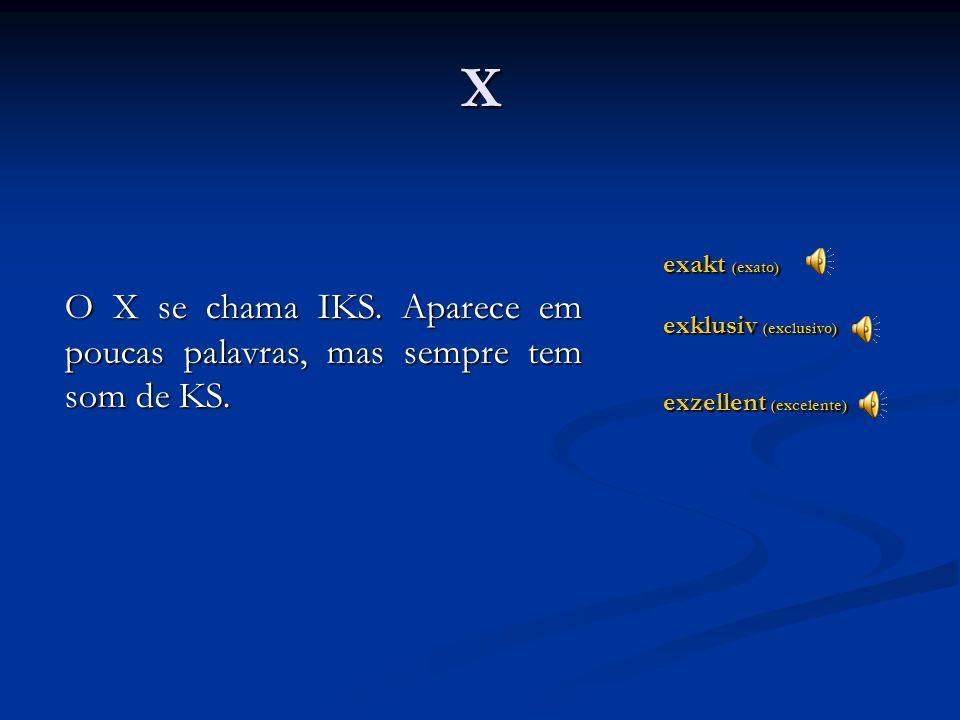 X O X se chama IKS. Aparece em poucas palavras, mas sempre tem som de KS. exakt (exato) exklusiv (exclusivo)