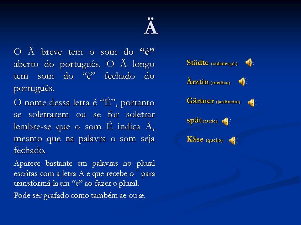 Ä O Ä breve tem o som do é aberto do português. O Ä longo tem som do ê fechado do português.