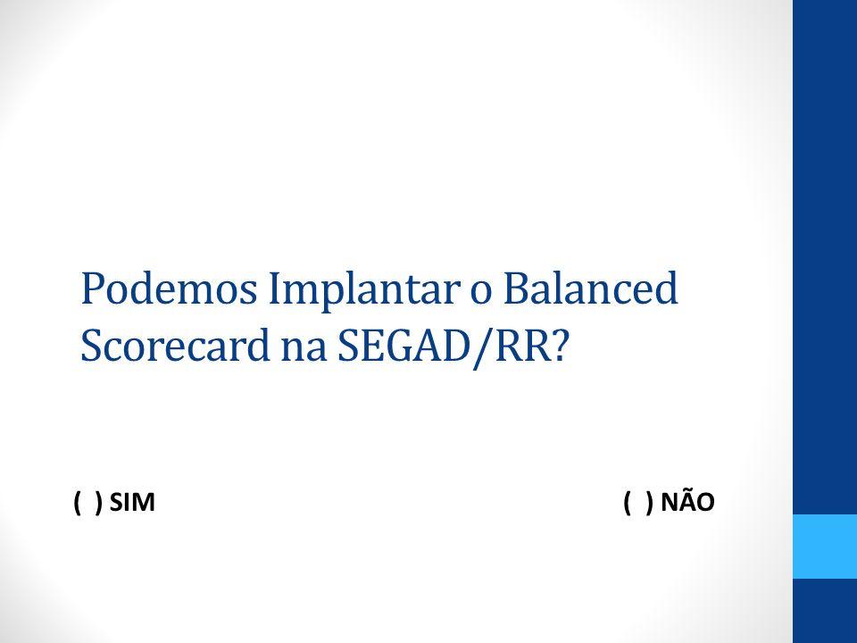 Podemos Implantar o Balanced Scorecard na SEGAD/RR